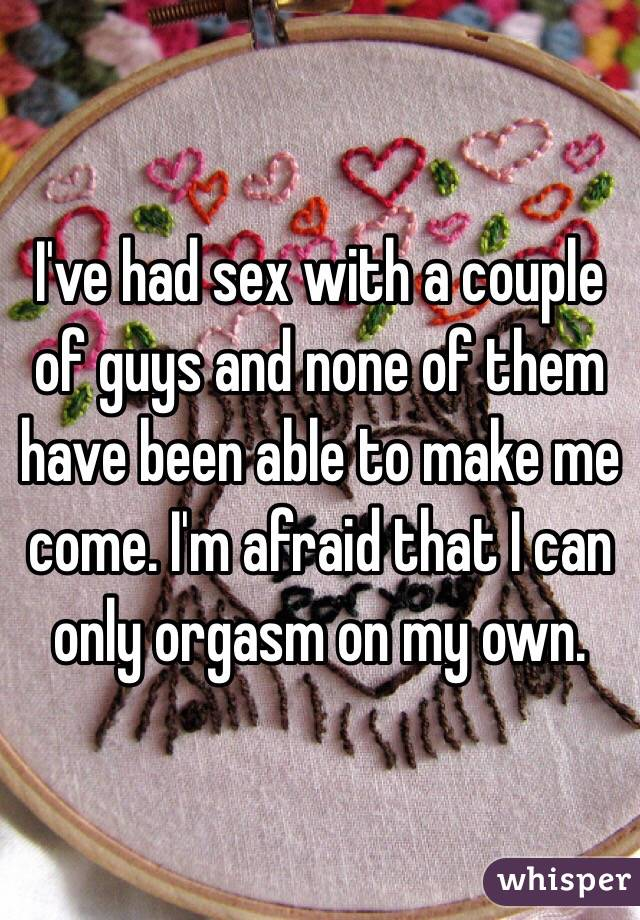 I've had sex with a couple of guys and none of them have been able to make me come. I'm afraid that I can only orgasm on my own.