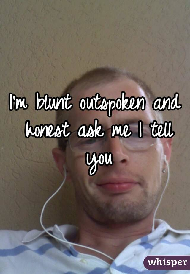 I'm blunt outspoken and honest ask me I tell you