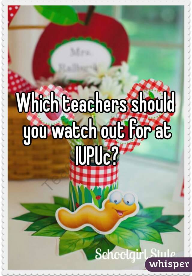 Which teachers should you watch out for at IUPUc?
