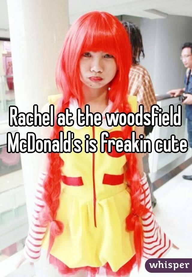 Rachel at the woodsfield McDonald's is freakin cute