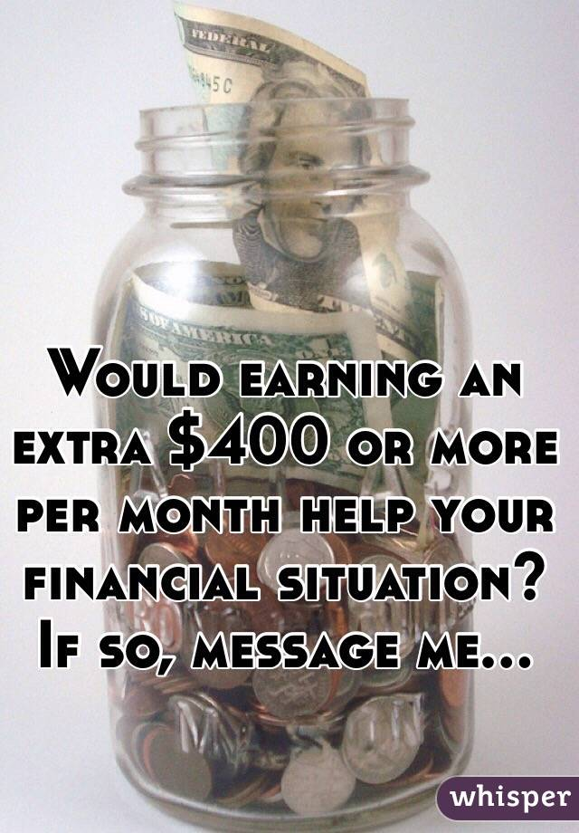 Would earning an extra $400 or more per month help your financial situation? If so, message me...
