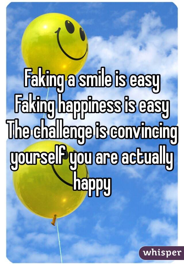 Faking a smile is easy Faking happiness is easy The challenge is convincing yourself you are actually happy