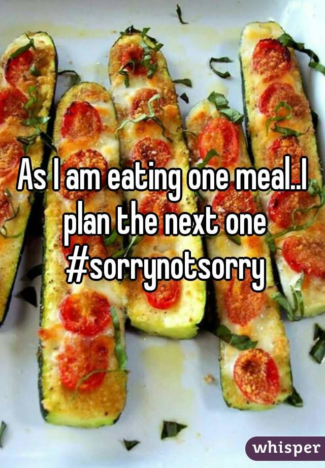 As I am eating one meal..I plan the next one #sorrynotsorry