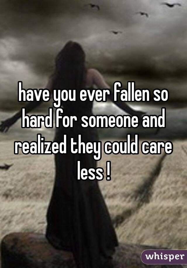 have you ever fallen so hard for someone and realized they could care less !