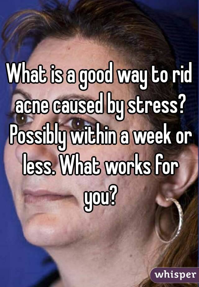 What is a good way to rid acne caused by stress? Possibly within a week or less. What works for you?