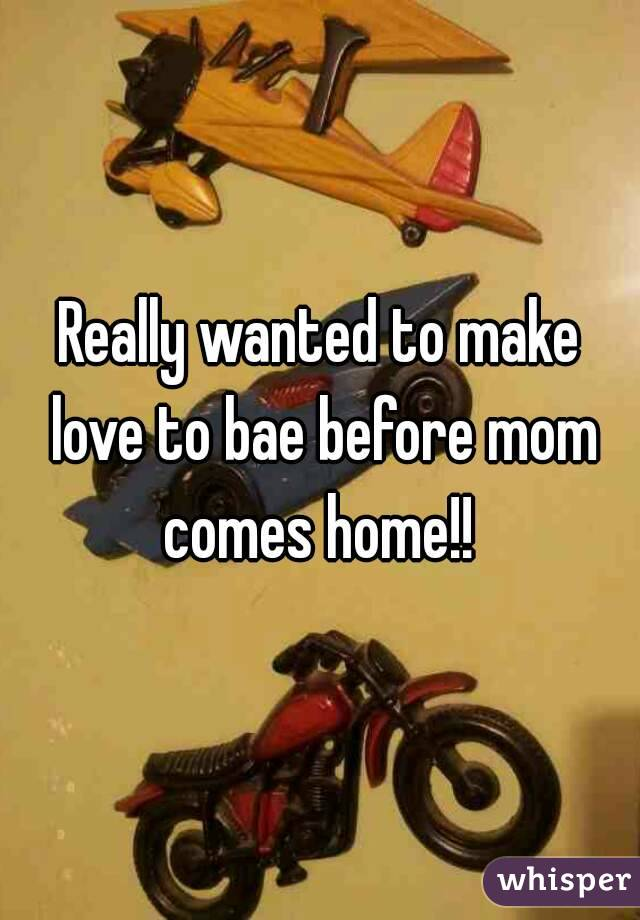 Really wanted to make love to bae before mom comes home!!