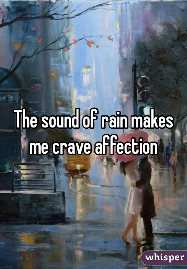 The sound of rain makes me crave affection