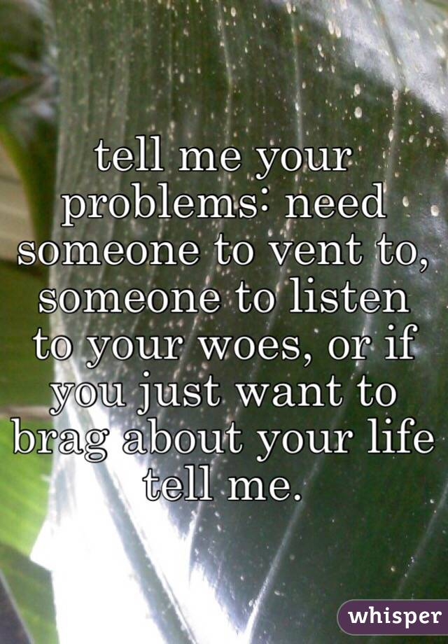 tell me your problems: need someone to vent to, someone to listen to your woes, or if you just want to brag about your life tell me.