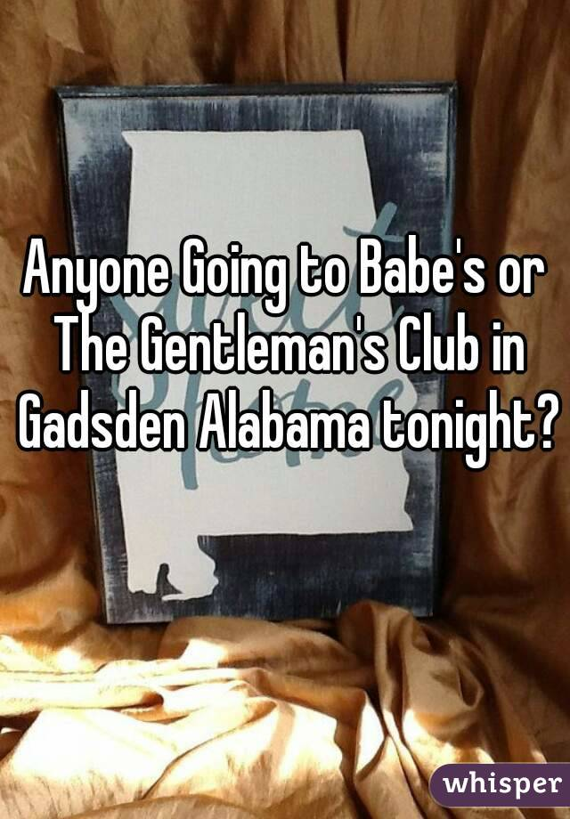 Anyone Going to Babe's or The Gentleman's Club in Gadsden Alabama tonight?