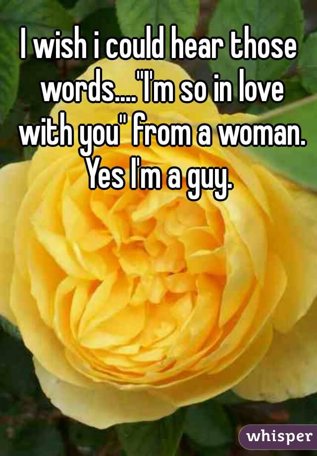 "I wish i could hear those words....""I'm so in love with you"" from a woman. Yes I'm a guy."
