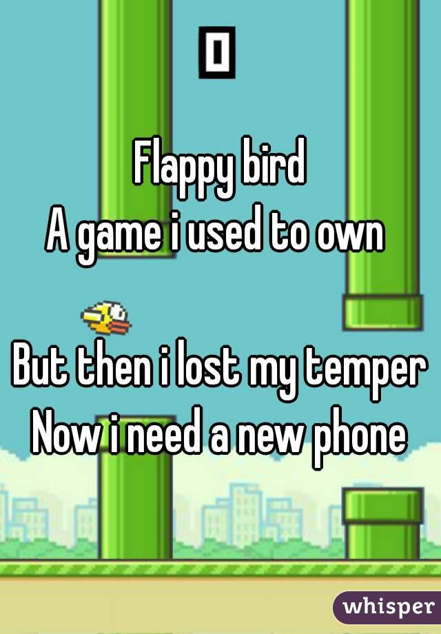 Flappy bird A game i used to own   But then i lost my temper Now i need a new phone