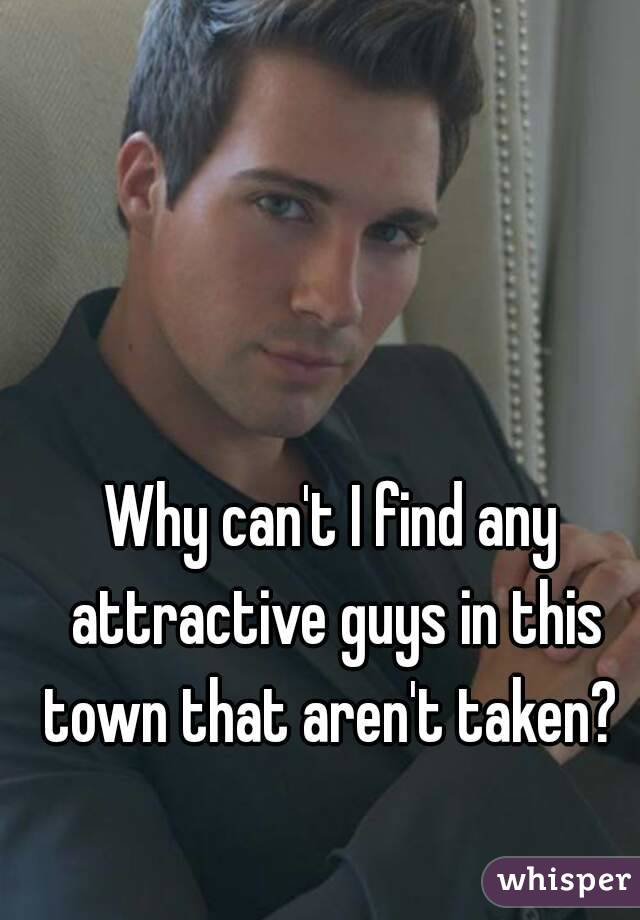 Why can't I find any attractive guys in this town that aren't taken?