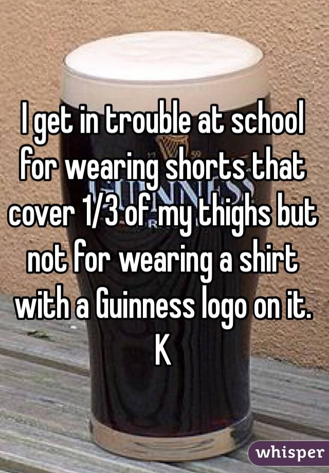 I get in trouble at school for wearing shorts that cover 1/3 of my thighs but not for wearing a shirt with a Guinness logo on it. K