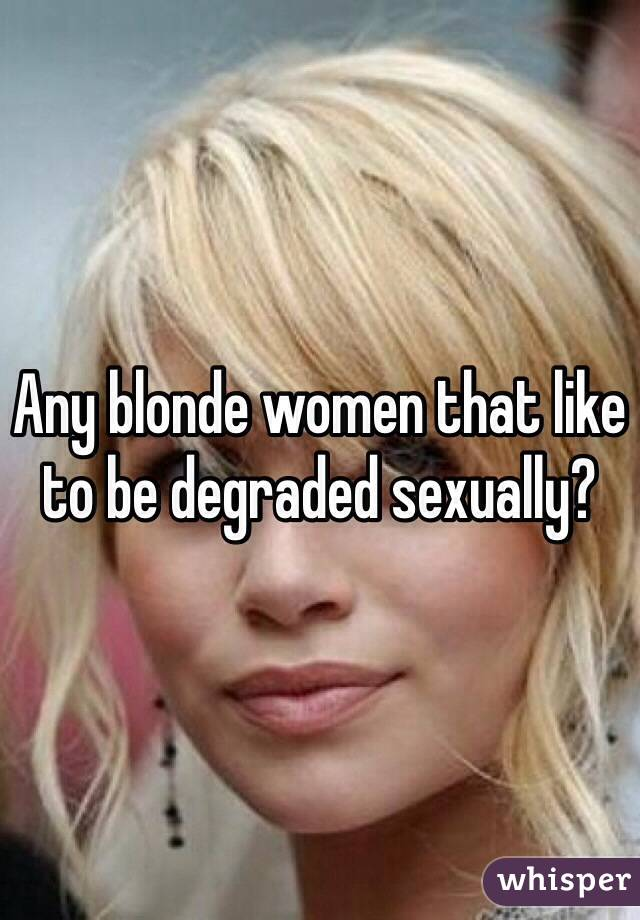Any blonde women that like to be degraded sexually?
