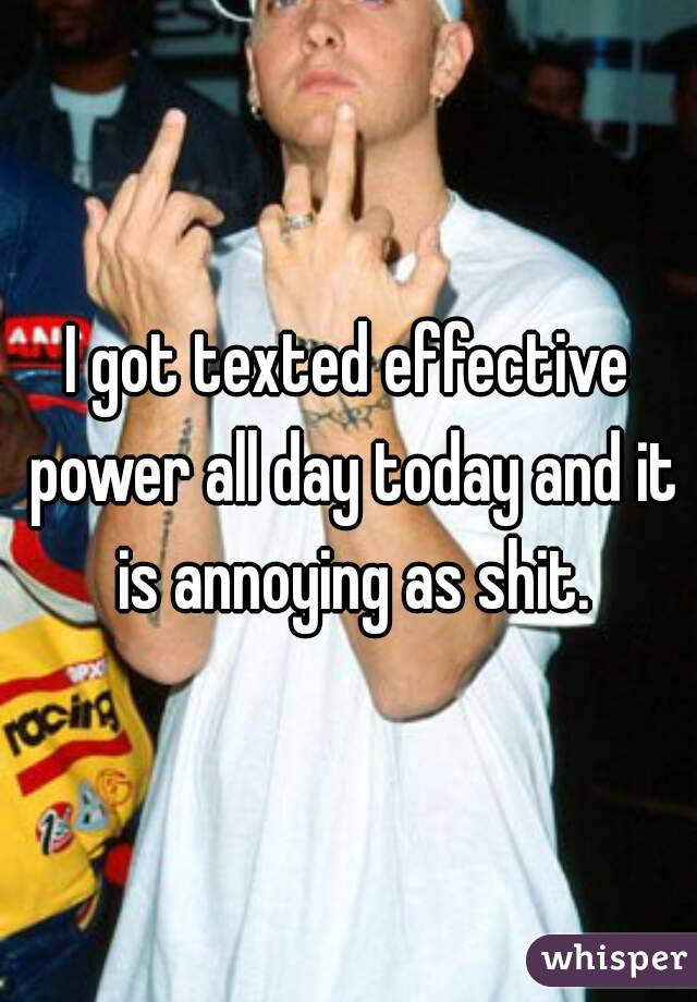 I got texted effective power all day today and it is annoying as shit.