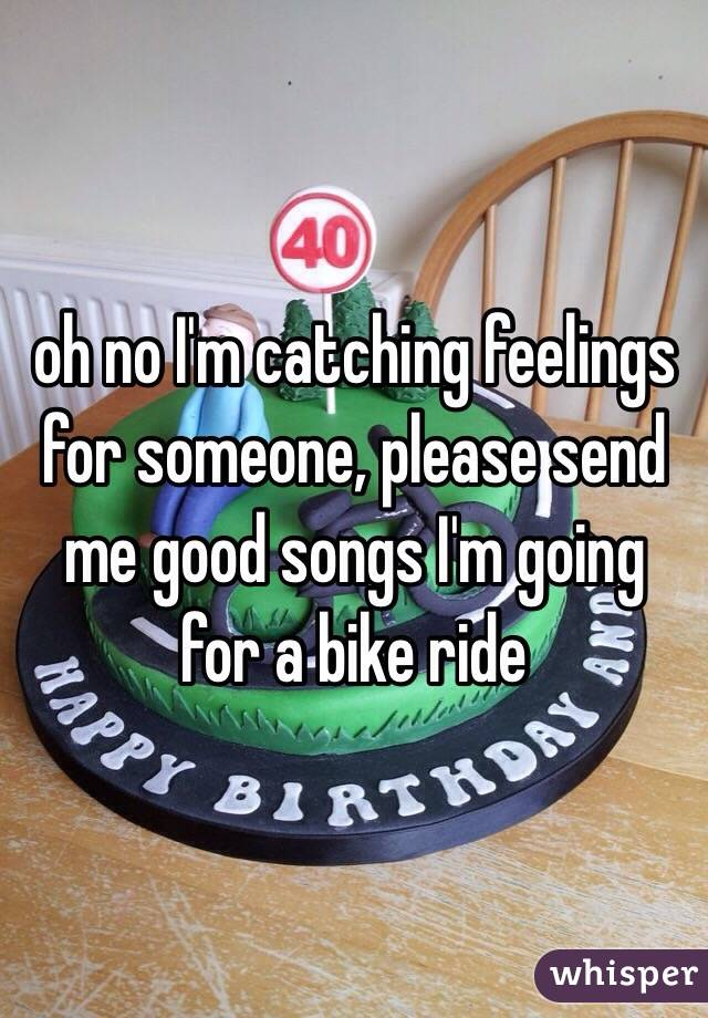 oh no I'm catching feelings for someone, please send me good songs I'm going for a bike ride