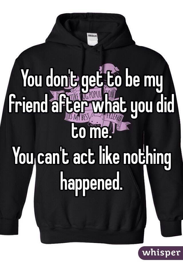 You don't get to be my friend after what you did to me.  You can't act like nothing happened.