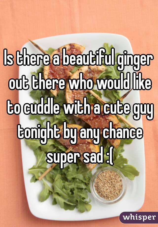 Is there a beautiful ginger out there who would like to cuddle with a cute guy tonight by any chance super sad :(
