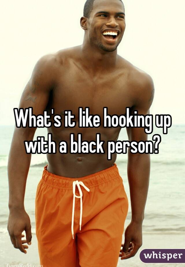 What's it like hooking up with a black person?