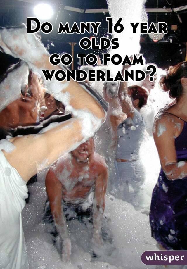 Do many 16 year olds go to foam wonderland?