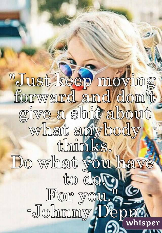 """""""Just keep moving forward and don't give a shit about what anybody thinks. Do what you have to do. For you."""" -Johnny Depp"""