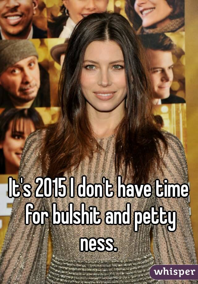 It's 2015 I don't have time for bulshit and petty ness.