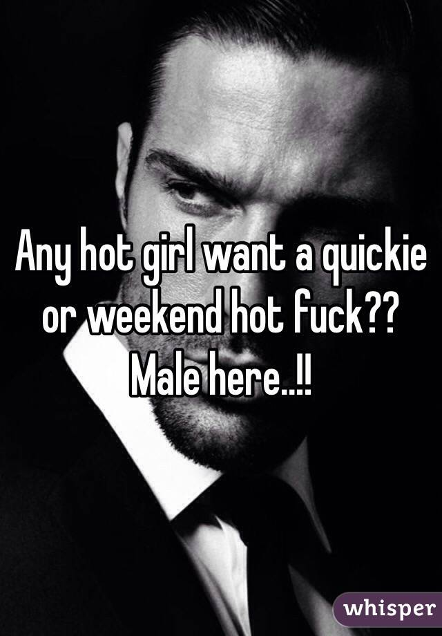 Any hot girl want a quickie or weekend hot fuck?? Male here..!!