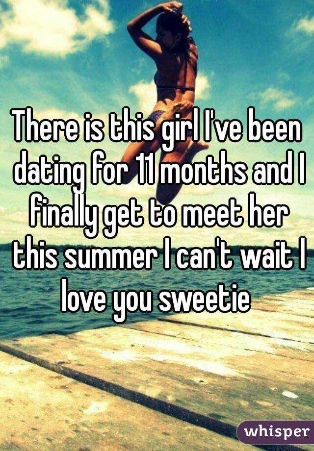 There is this girl I've been dating for 11 months and I finally get to meet her this summer I can't wait I love you sweetie