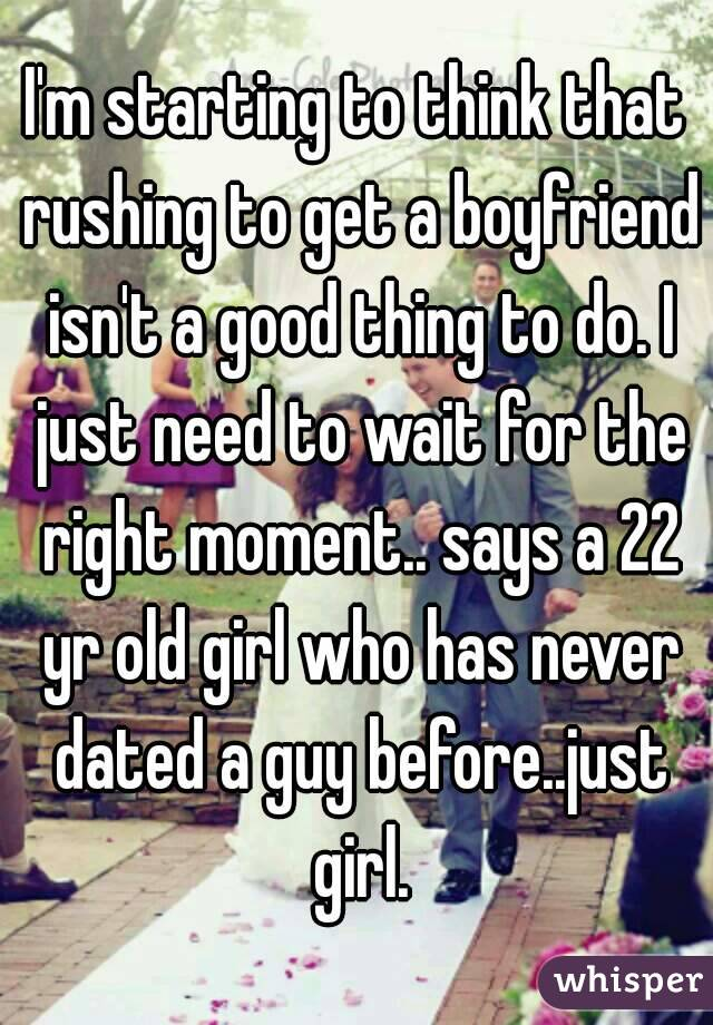 I'm starting to think that rushing to get a boyfriend isn't a good thing to do. I just need to wait for the right moment.. says a 22 yr old girl who has never dated a guy before..just girl.