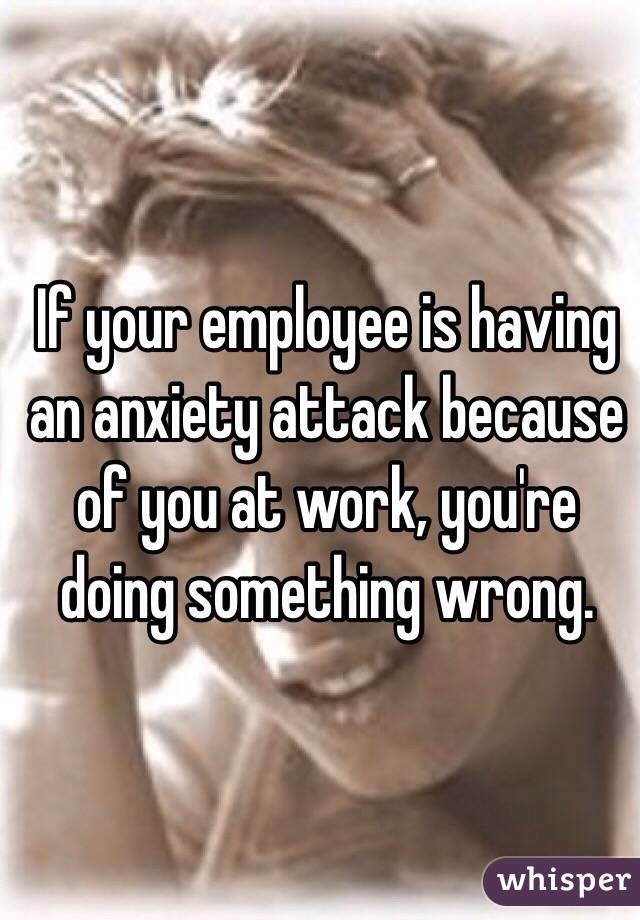 If your employee is having an anxiety attack because of you at work, you're doing something wrong.