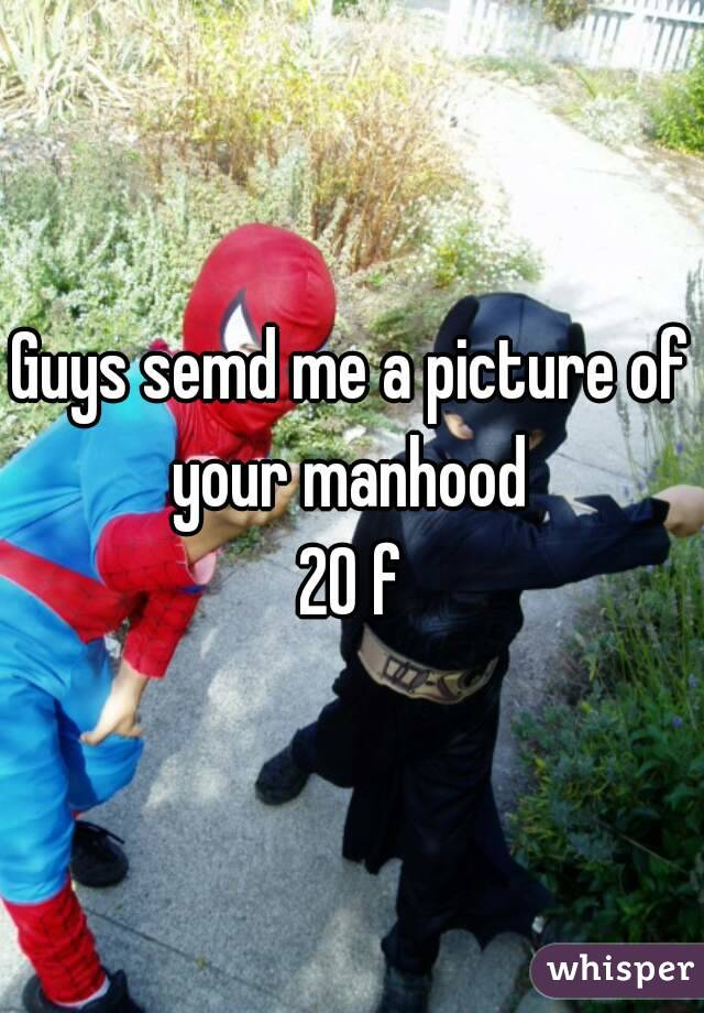 Guys semd me a picture of your manhood  20 f