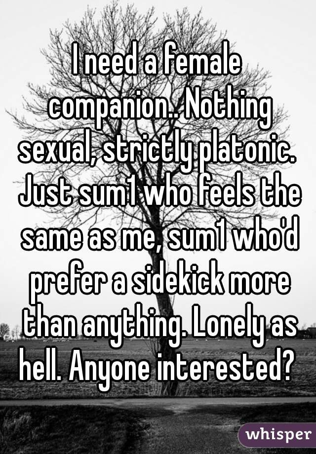 I need a female companion.. Nothing sexual, strictly platonic.  Just sum1 who feels the same as me, sum1 who'd prefer a sidekick more than anything. Lonely as hell. Anyone interested?