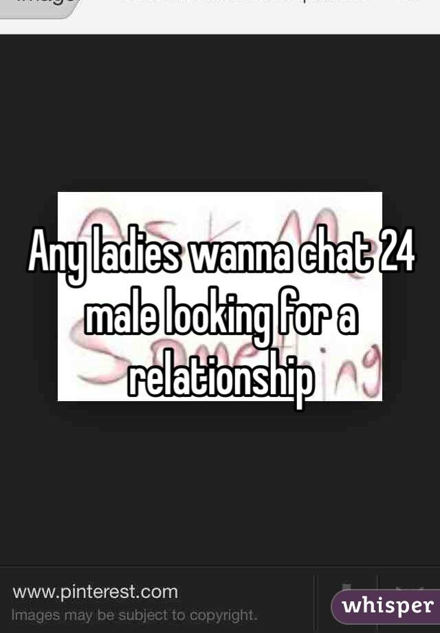 Any ladies wanna chat 24 male looking for a relationship