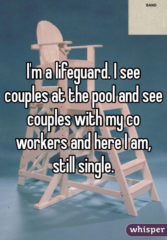 I'm a lifeguard. I see couples at the pool and see couples with my co workers and here I am, still single.