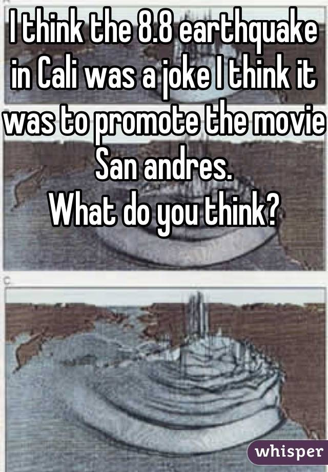 I think the 8.8 earthquake in Cali was a joke I think it was to promote the movie San andres.  What do you think?
