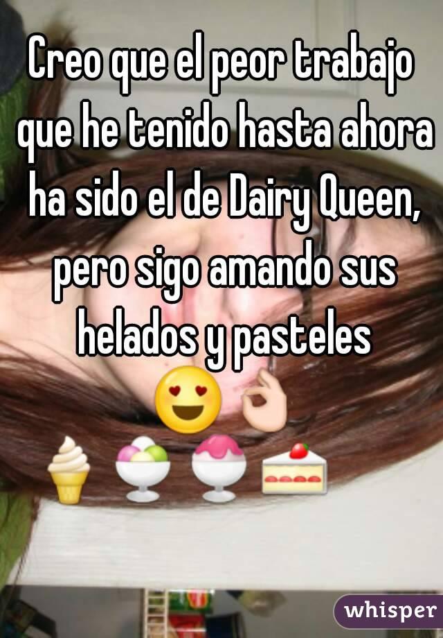 Creo que el peor trabajo que he tenido hasta ahora ha sido el de Dairy Queen, pero sigo amando sus helados y pasteles 😍👌 🍦🍨🍧🍰