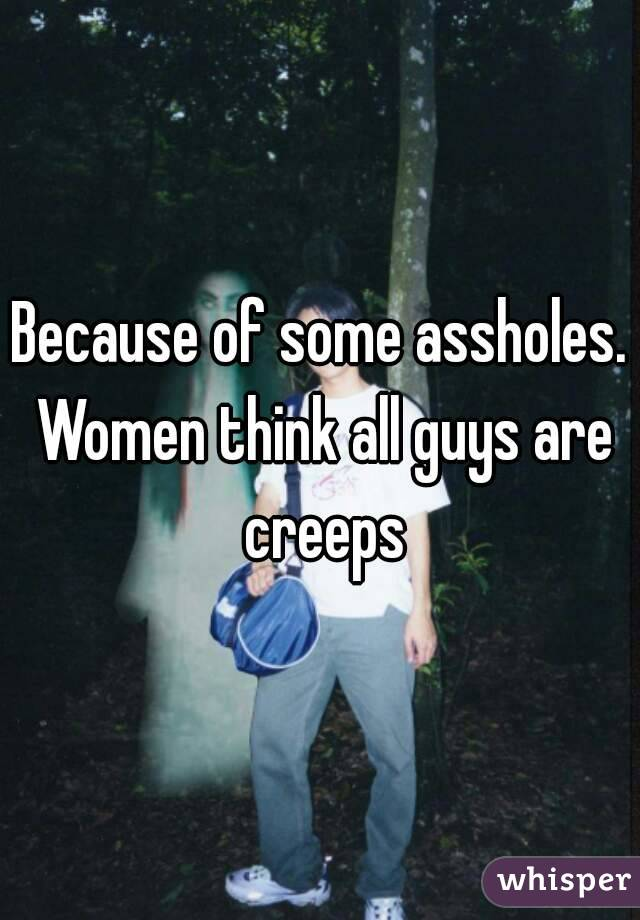 Because of some assholes. Women think all guys are creeps