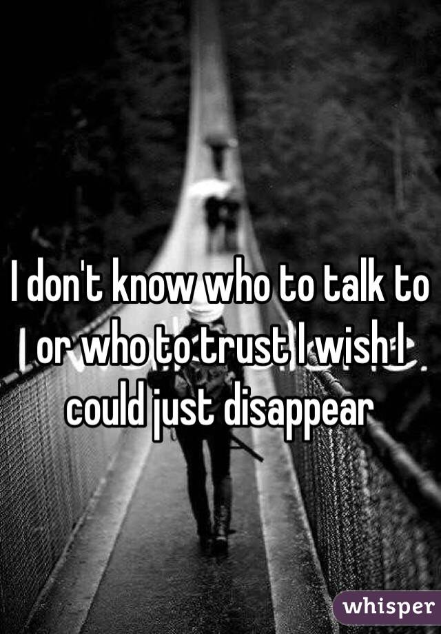 I don't know who to talk to or who to trust I wish I could just disappear