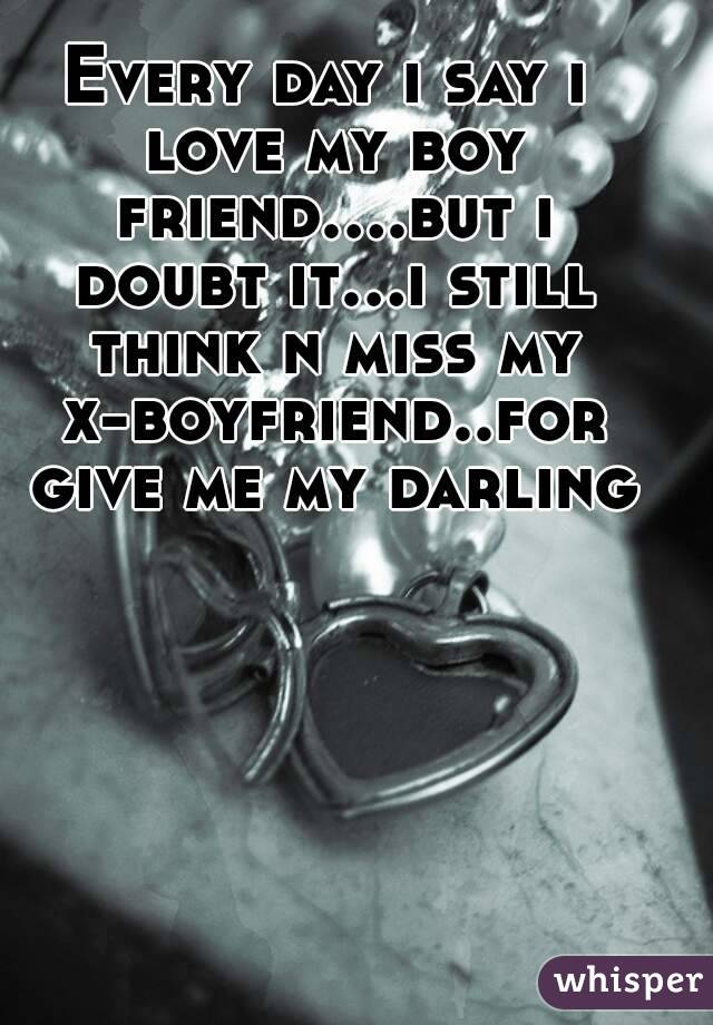 Every day i say i love my boy friend....but i doubt it...i still think n miss my x-boyfriend..for give me my darling