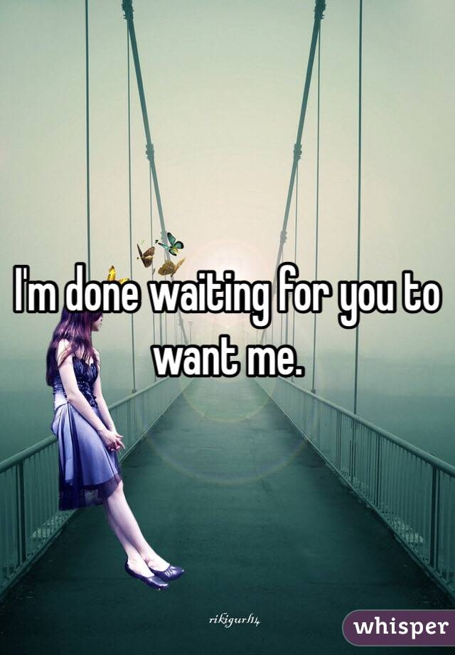 I'm done waiting for you to want me.