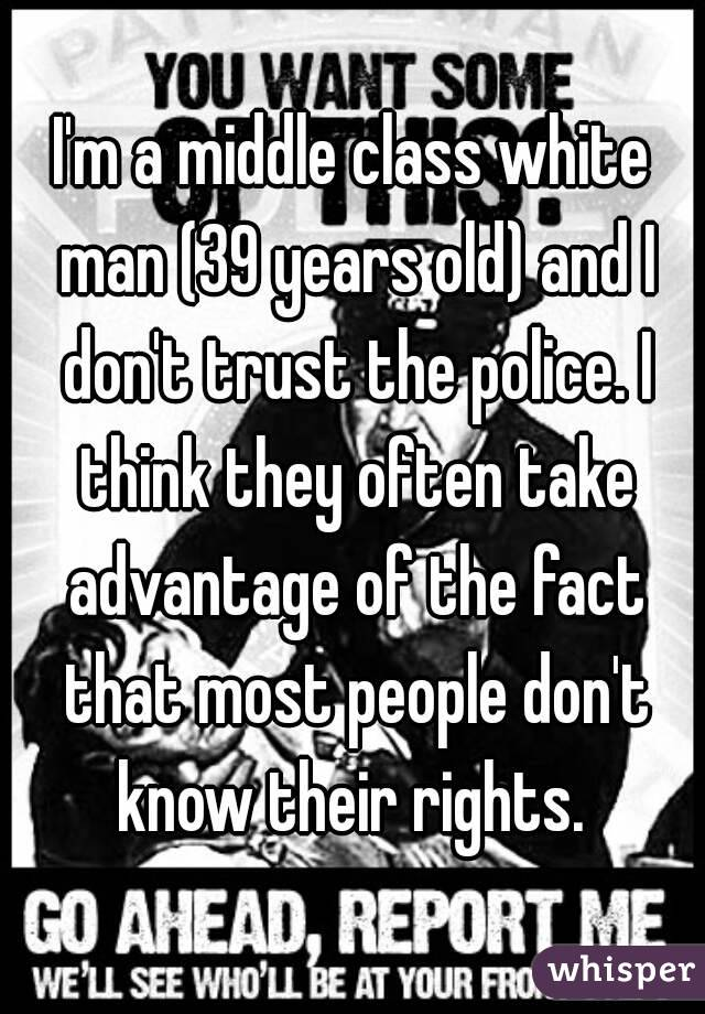 I'm a middle class white man (39 years old) and I don't trust the police. I think they often take advantage of the fact that most people don't know their rights.