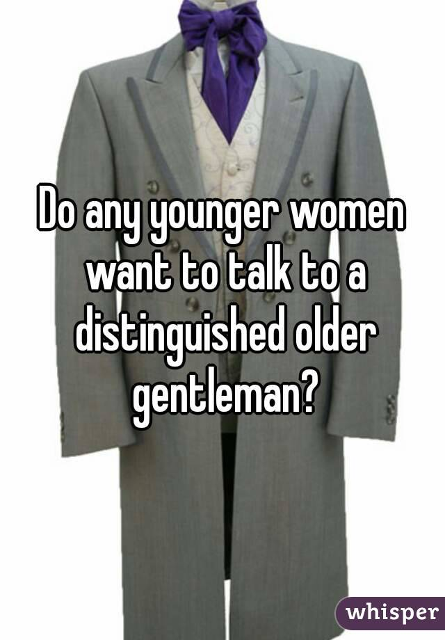 Do any younger women want to talk to a distinguished older gentleman?