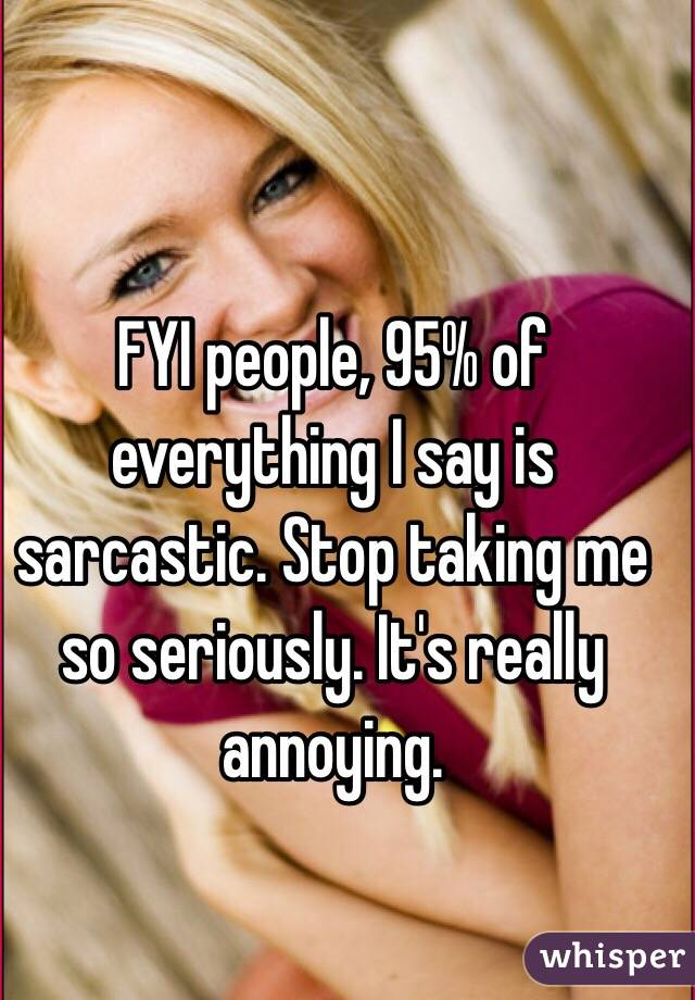 FYI people, 95% of everything I say is sarcastic. Stop taking me so seriously. It's really annoying.