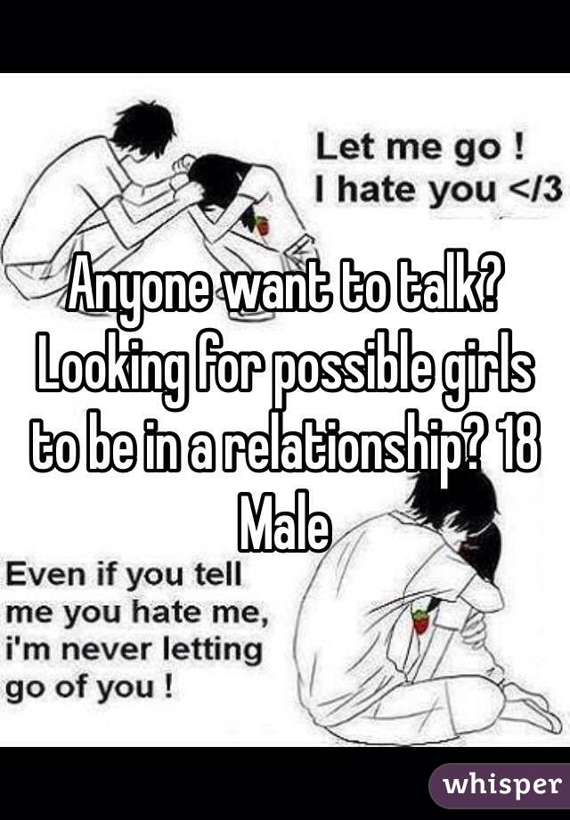 Anyone want to talk? Looking for possible girls to be in a relationship? 18 Male