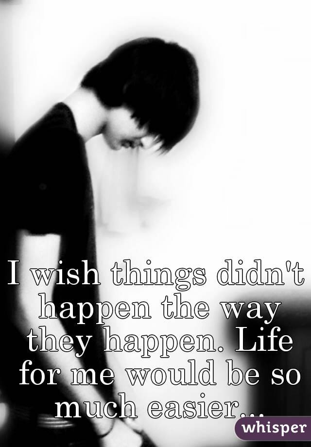 I wish things didn't happen the way they happen. Life for me would be so much easier...