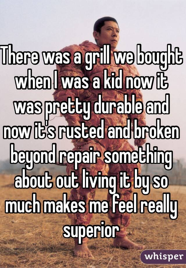There was a grill we bought when I was a kid now it was pretty durable and now it's rusted and broken beyond repair something about out living it by so much makes me feel really superior