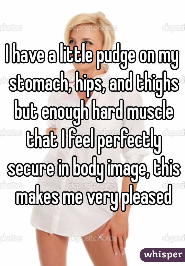 I have a little pudge on my stomach, hips, and thighs but enough hard muscle that I feel perfectly secure in body image, this makes me very pleased