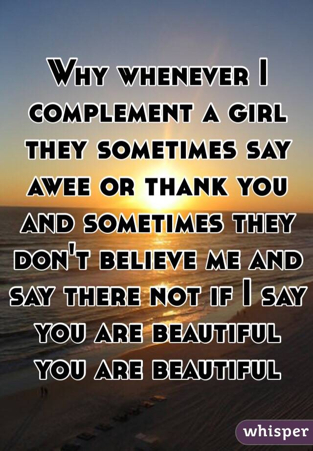 Why whenever I complement a girl they sometimes say awee or thank you and sometimes they don't believe me and say there not if I say you are beautiful you are beautiful