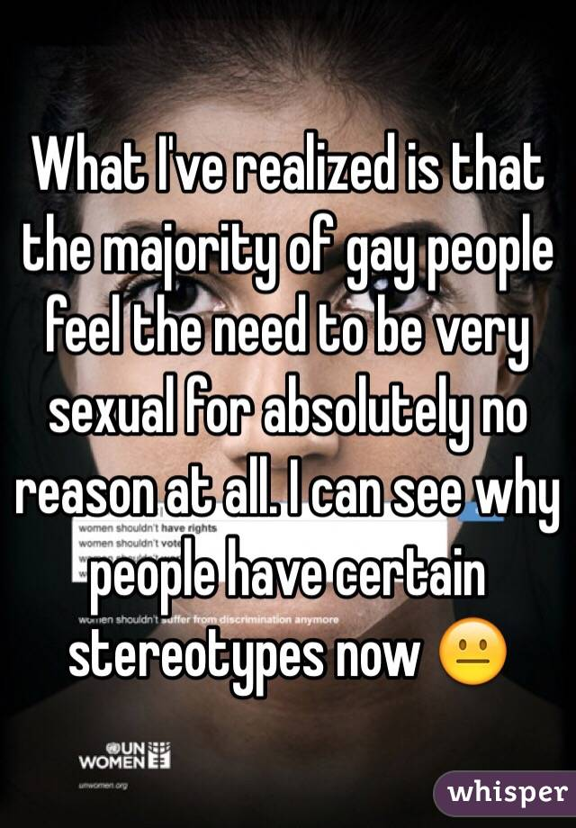 What I've realized is that the majority of gay people feel the need to be very sexual for absolutely no reason at all. I can see why people have certain stereotypes now 😐