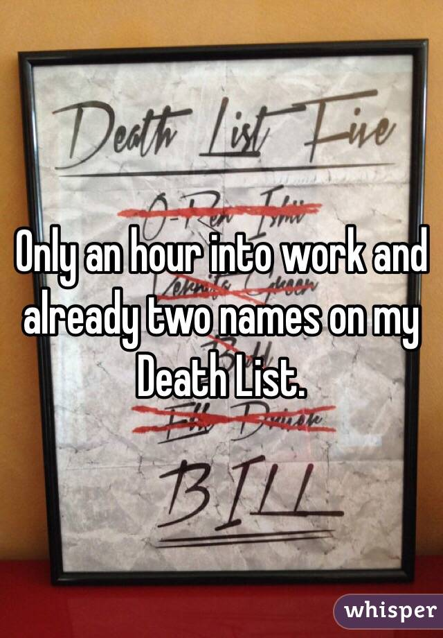 Only an hour into work and already two names on my Death List.